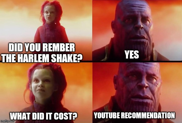What did it cost? | DID YOU REMBER THE HARLEM SHAKE? YES WHAT DID IT COST? YOUTUBE RECOMMENDATION | image tagged in what did it cost | made w/ Imgflip meme maker