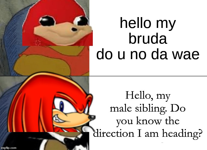 oh yeah i brought back a dead meme. | hello my brudado u no da wae Hello, my male sibling. Do you know the direction I am heading? | image tagged in memes,tuxedo winnie the pooh,ugandan knuckles,knuckles | made w/ Imgflip meme maker