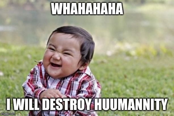 Evil Toddler | WHAHAHAHA I WILL DESTROY HUUMANNITY | image tagged in memes,evil toddler | made w/ Imgflip meme maker