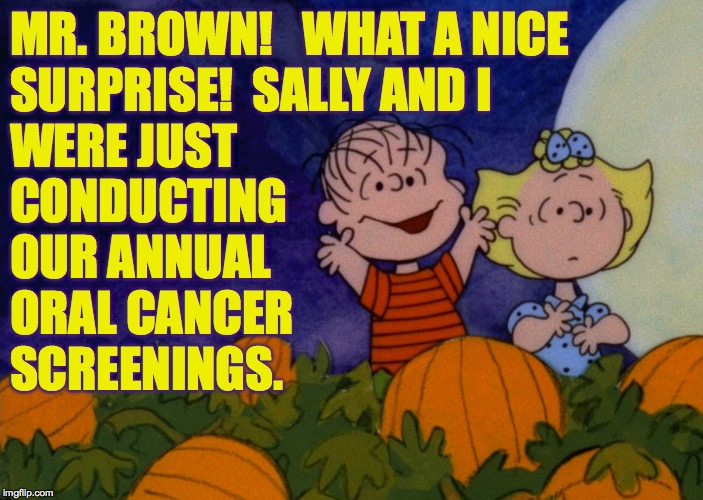 Dr. Van Pelt will see you now  ( : | MR. BROWN!   WHAT A NICE SURPRISE!  SALLY AND I WERE JUST CONDUCTING OUR ANNUAL ORAL CANCER SCREENINGS. | image tagged in memes,linus and sally,halloween,surprise,do the crime if you can't do the time | made w/ Imgflip meme maker