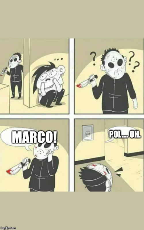 Hiding from serial killer | MARCO! POL.... OH. | image tagged in hiding from serial killer | made w/ Imgflip meme maker