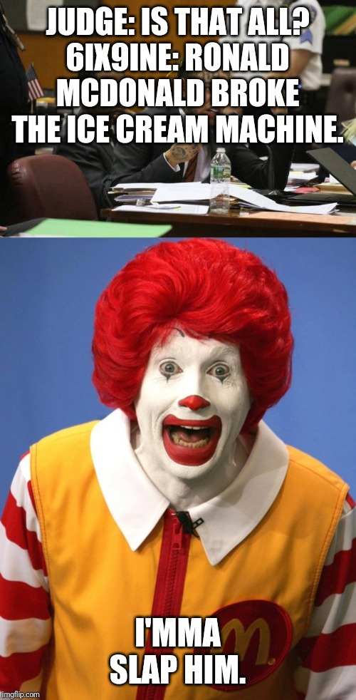 JUDGE: IS THAT ALL? 6IX9INE: RONALD MCDONALD BROKE THE ICE CREAM MACHINE. I'MMA SLAP HIM. | image tagged in ronald mcdonald,tekashi snitching | made w/ Imgflip meme maker