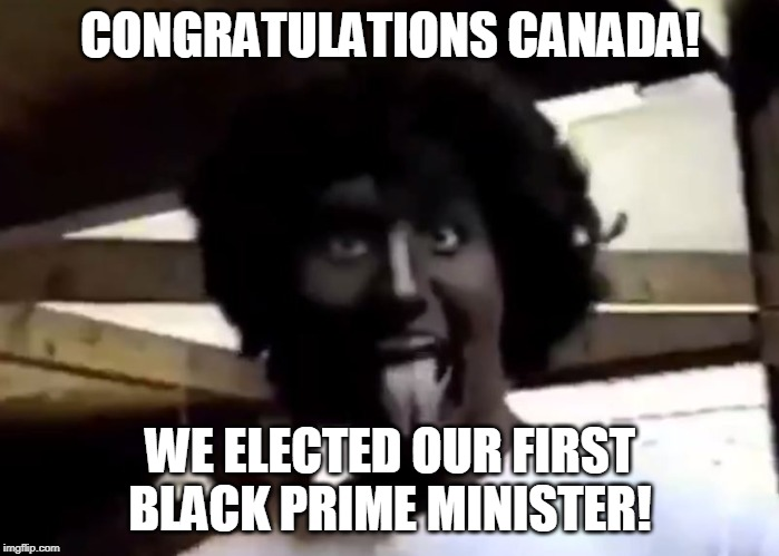CONGRATULATIONS CANADA! WE ELECTED OUR FIRST BLACK PRIME MINISTER! | image tagged in justin trudeau | made w/ Imgflip meme maker