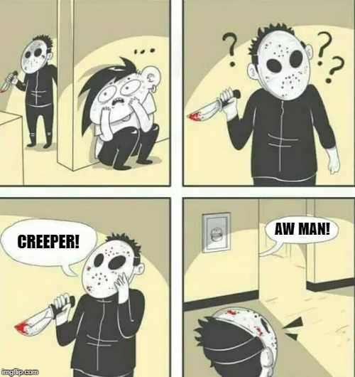 Hiding from serial killer | CREEPER! AW MAN! | image tagged in hiding from serial killer | made w/ Imgflip meme maker