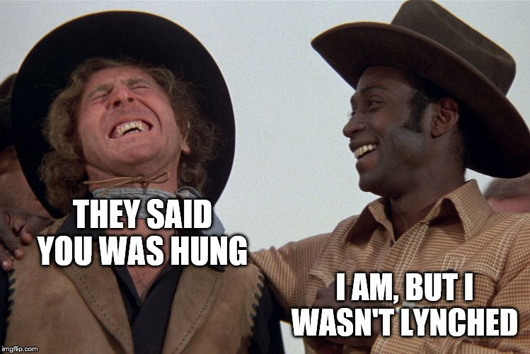 blazing saddles |  THEY SAID YOU WAS HUNG; I AM, BUT I WASN'T LYNCHED | image tagged in blazing saddles | made w/ Imgflip meme maker