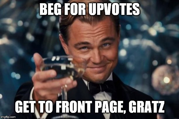 Leonardo Dicaprio Cheers Meme | BEG FOR UPVOTES GET TO FRONT PAGE, GRATZ | image tagged in memes,leonardo dicaprio cheers | made w/ Imgflip meme maker