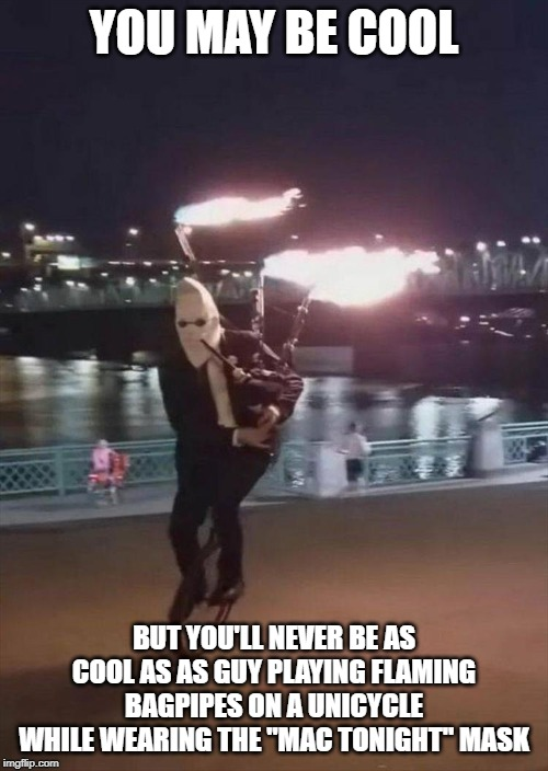 "Face it. You just won't. |  YOU MAY BE COOL; BUT YOU'LL NEVER BE AS COOL AS AS GUY PLAYING FLAMING BAGPIPES ON A UNICYCLE WHILE WEARING THE ""MAC TONIGHT"" MASK 