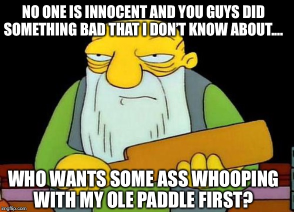 That's a paddlin' Meme | NO ONE IS INNOCENT AND YOU GUYS DID SOMETHING BAD THAT I DON'T KNOW ABOUT.... WHO WANTS SOME ASS WHOOPING WITH MY OLE PADDLE FIRST? | image tagged in memes,that's a paddlin',ass,whooping,no one,innocent | made w/ Imgflip meme maker