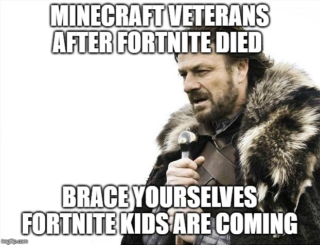 Brace Yourselves X is Coming | MINECRAFT VETERANS AFTER FORTNITE DIED BRACE YOURSELVES FORTNITE KIDS ARE COMING | image tagged in memes,brace yourselves x is coming | made w/ Imgflip meme maker