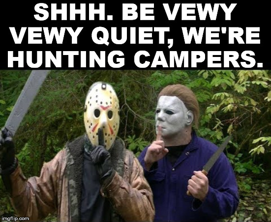 Remember to split up kids, you will be safer. | SHHH. BE VEWY VEWY QUIET, WE'RE HUNTING CAMPERS. | image tagged in jason voorhees,michael myers,halloween,friday the 13th | made w/ Imgflip meme maker
