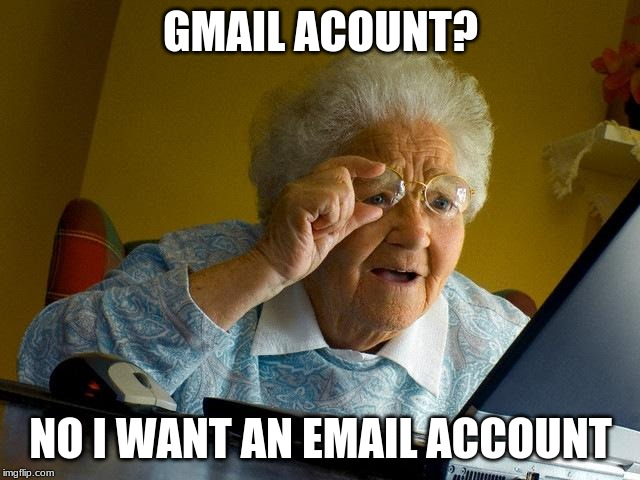 Grandma Finds The Internet |  GMAIL ACOUNT? NO I WANT AN EMAIL ACCOUNT | image tagged in memes,grandma finds the internet | made w/ Imgflip meme maker