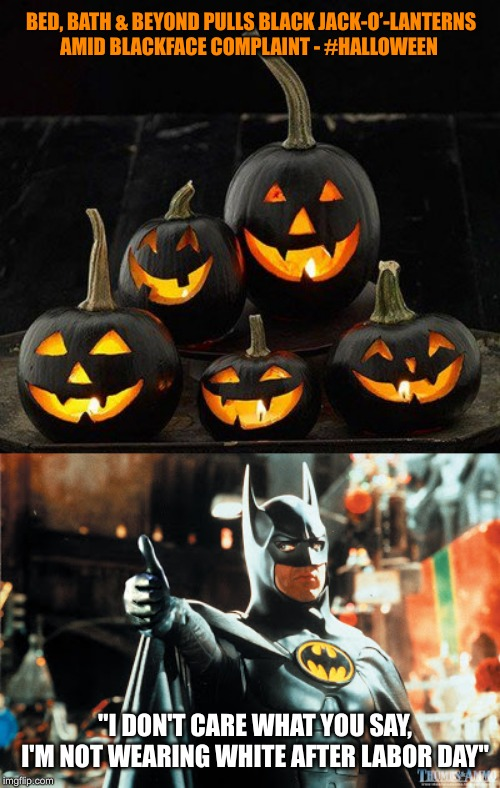 "Jack has Bats in the Belfry | BED, BATH & BEYOND PULLS BLACK JACK-O'-LANTERNS AMID BLACKFACE COMPLAINT - #HALLOWEEN ""I DON'T CARE WHAT YOU SAY, I'M NOT WEARING WHITE AFTE 