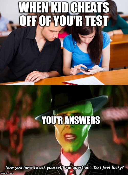 test anwsers |  WHEN KID CHEATS OFF OF YOU'R TEST; YOU'R ANSWERS | image tagged in funny,test,the mask | made w/ Imgflip meme maker