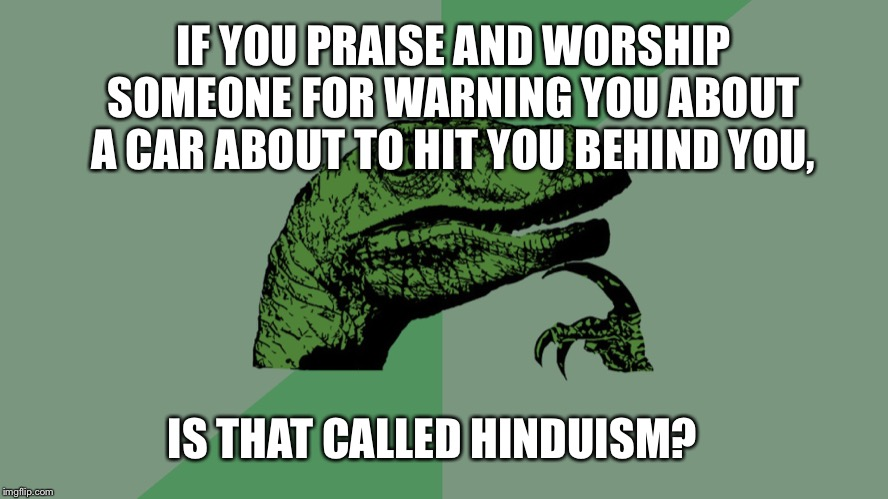 Philosophy Dinosaur | IF YOU PRAISE AND WORSHIP SOMEONE FOR WARNING YOU ABOUT A CAR ABOUT TO HIT YOU BEHIND YOU, IS THAT CALLED HINDUISM? | image tagged in philosophy dinosaur | made w/ Imgflip meme maker