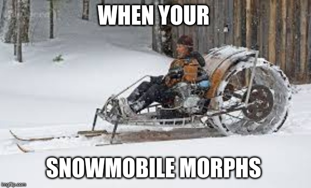 WHEN YOUR; SNOWMOBILE MORPHS | image tagged in i like this post | made w/ Imgflip meme maker