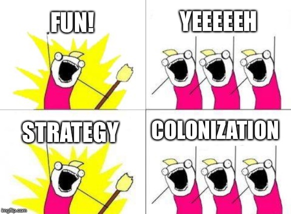 Fun! | FUN! YEEEEEH STRATEGY COLONIZATION | image tagged in memes,what do we want,strategy,colonization,durbani | made w/ Imgflip meme maker