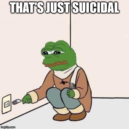 Sad Pepe Suicide | THAT'S JUST SUICIDAL | image tagged in sad pepe suicide | made w/ Imgflip meme maker