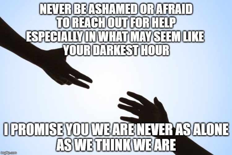 Reach! | NEVER BE ASHAMED OR AFRAID TO REACH OUT FOR HELP ESPECIALLY IN WHAT MAY SEEM LIKE  YOUR DARKEST HOUR I PROMISE YOU WE ARE NEVER AS ALONE AS  | image tagged in a helping hand,lonely,depression sadness hurt pain anxiety,lifted up | made w/ Imgflip meme maker