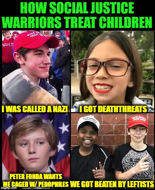 Except for Greta and that Hitler-like Gun-Nazi from Florida... |  HOW SOCIAL JUSTICE WARRIORS TREAT CHILDREN; I WAS CALLED A NAZI        I GOT DEATHTHREATS; PETER FONDA WANTS ME CAGED W/ PEDOPHILES; WE GOT BEATEN BY LEFTISTS | image tagged in vince vance,nick sandman,aoc,social justice warriors,maga,barron trump | made w/ Imgflip meme maker