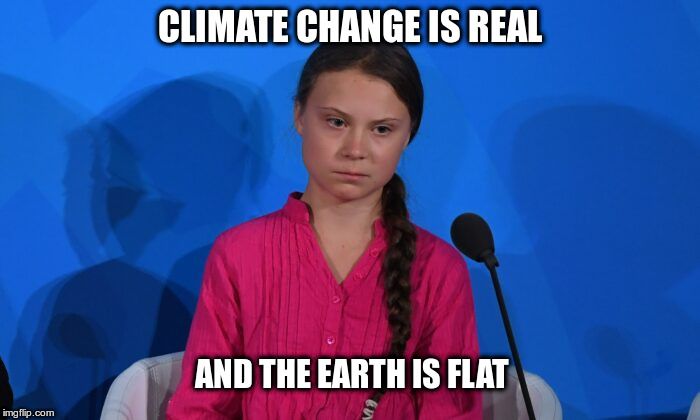 Greta's Logic |  CLIMATE CHANGE IS REAL; AND THE EARTH IS FLAT | image tagged in greta thunberg,ecofascist greta thunberg,climate change,flat earth,flat earthers | made w/ Imgflip meme maker