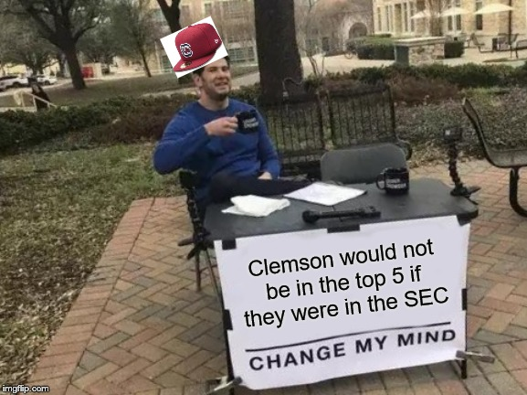 Change My Mind |  Clemson would not be in the top 5 if they were in the SEC | image tagged in memes,change my mind | made w/ Imgflip meme maker