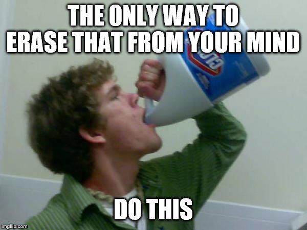 drink bleach | THE 0NLY WAY TO ERASE THAT FROM YOUR MIND DO THIS | image tagged in drink bleach | made w/ Imgflip meme maker