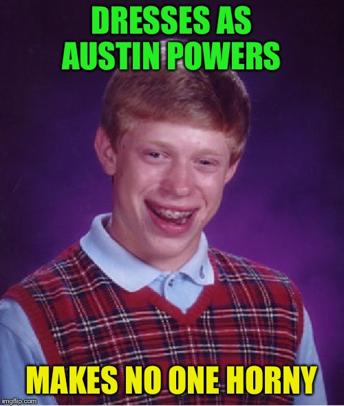 Bad Luck Brian Meme | DRESSES AS AUSTIN POWERS MAKES NO ONE HORNY | image tagged in memes,bad luck brian | made w/ Imgflip meme maker