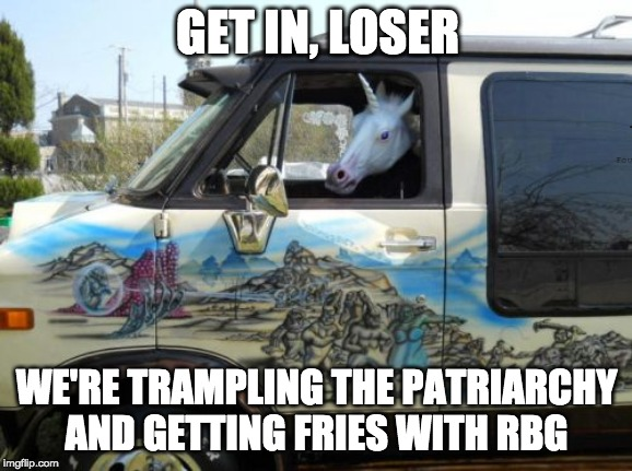unicorn van | GET IN, LOSER WE'RE TRAMPLING THE PATRIARCHYAND GETTING FRIES WITH RBG | image tagged in unicorn van | made w/ Imgflip meme maker