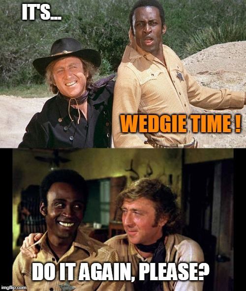It's Wedgie Time! |  IT'S... WEDGIE TIME ! DO IT AGAIN, PLEASE? | image tagged in wedgie,funny memes,blazing saddles,gene wilder,mel brooks | made w/ Imgflip meme maker