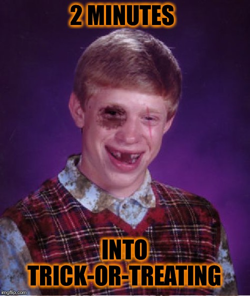 Beat-up Bad Luck Brian | 2 MINUTES INTO TRICK-OR-TREATING | image tagged in beat-up bad luck brian | made w/ Imgflip meme maker