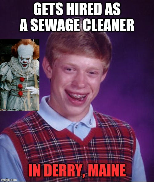 This is a killer sewage job...literally! | GETS HIRED AS A SEWAGE CLEANER IN DERRY, MAINE | image tagged in memes,bad luck brian,pennywise,it,stephen king | made w/ Imgflip meme maker