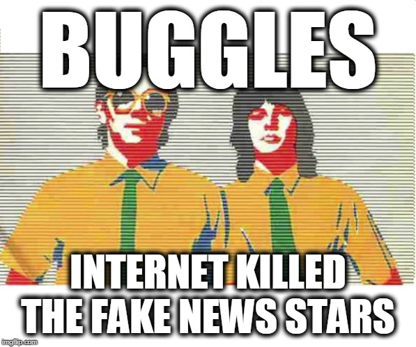 Internet killed the fake news stars | BUGGLES INTERNET KILLED THE FAKE NEWS STARS | image tagged in fake news,biased media,stupid liberals,globalism,moron left | made w/ Imgflip meme maker