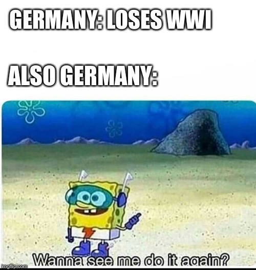 GERMANY: LOSES WWI; ALSO GERMANY: | image tagged in spongebob wanna see me do it again | made w/ Imgflip meme maker