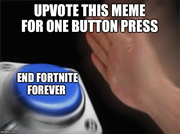 Blank Nut Button | UPVOTE THIS MEME FOR ONE BUTTON PRESS END FORTNITE FOREVER | image tagged in memes,blank nut button | made w/ Imgflip meme maker