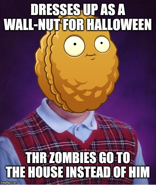 Bad Luck Wall-Nut | DRESSES UP AS A WALL-NUT FOR HALLOWEEN THR ZOMBIES GO TO THE HOUSE INSTEAD OF HIM | image tagged in bad luck wall-nut | made w/ Imgflip meme maker