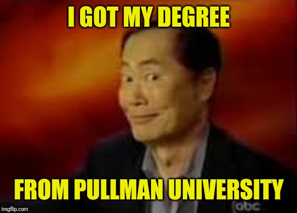 George Takai | I GOT MY DEGREE FROM PULLMAN UNIVERSITY | image tagged in george takai | made w/ Imgflip meme maker