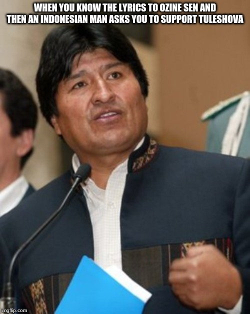 Morales Is A Kazakh Now |  WHEN YOU KNOW THE LYRICS TO OZINE SEN AND THEN AN INDONESIAN MAN ASKS YOU TO SUPPORT TULESHOVA | image tagged in evo morales smartass,memes,indonesia,daneliya tuleshova,kazakhstan | made w/ Imgflip meme maker