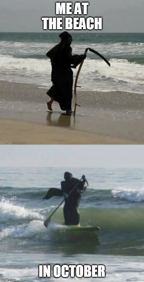 SPOOKTOBER BEACH GOER |  ME AT THE BEACH; IN OCTOBER | image tagged in spooktober,grim reaper,beach | made w/ Imgflip meme maker