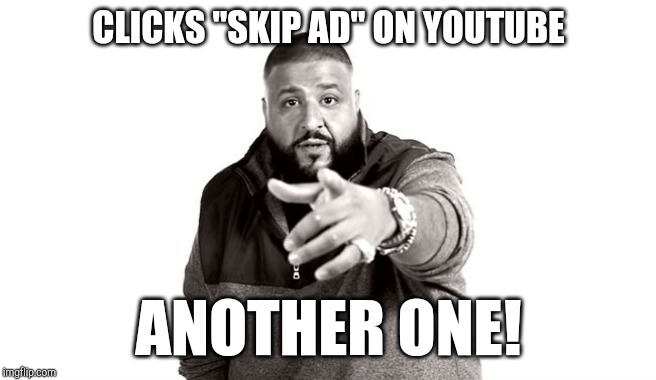 "DJ Khaled Another One |  CLICKS ""SKIP AD"" ON YOUTUBE; ANOTHER ONE! 