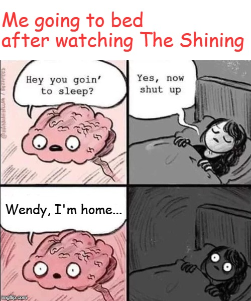 Heeerre's Johnny! | Me going to bed after watching The Shining Wendy, I'm home... | image tagged in waking up brain,the shining,scary,insomnia | made w/ Imgflip meme maker