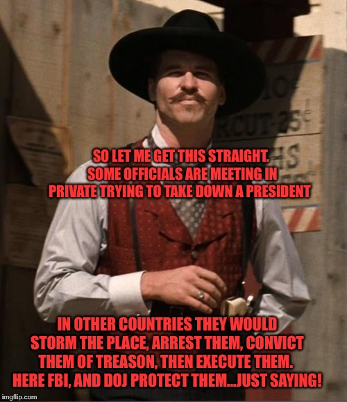 Doc Holiday  | SO LET ME GET THIS STRAIGHT.  SOME OFFICIALS ARE MEETING IN PRIVATE TRYING TO TAKE DOWN A PRESIDENT IN OTHER COUNTRIES THEY WOULD STORM THE  | image tagged in doc holiday | made w/ Imgflip meme maker