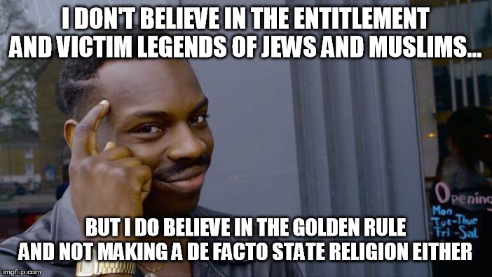Roll Safe Think About It Meme | I DON'T BELIEVE IN THE ENTITLEMENT AND VICTIM LEGENDS OF JEWS AND MUSLIMS... BUT I DO BELIEVE IN THE GOLDEN RULE AND NOT MAKING A DE FACTO S | image tagged in memes,roll safe think about it | made w/ Imgflip meme maker