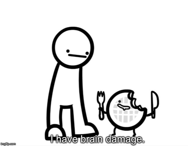 I Have Brain Damage. | image tagged in i have brain damage | made w/ Imgflip meme maker
