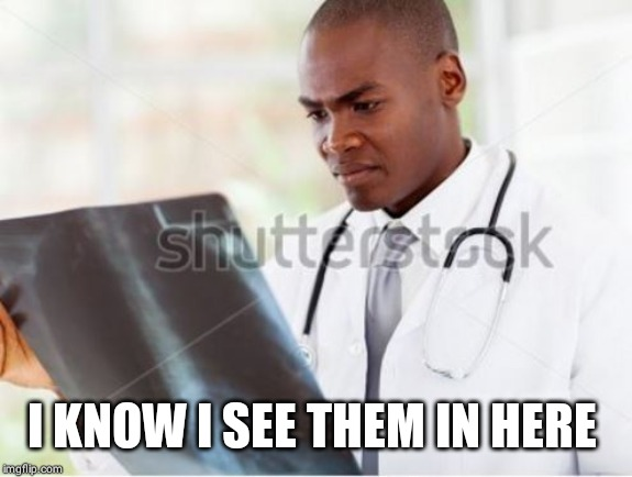 Doctor Reading X-Ray Hospital Chart | I KNOW I SEE THEM IN HERE | image tagged in doctor reading x-ray hospital chart | made w/ Imgflip meme maker