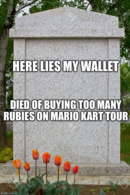 blank gravestone |  HERE LIES MY WALLET; DIED OF BUYING TOO MANY RUBIES ON MARIO KART TOUR | image tagged in blank gravestone | made w/ Imgflip meme maker