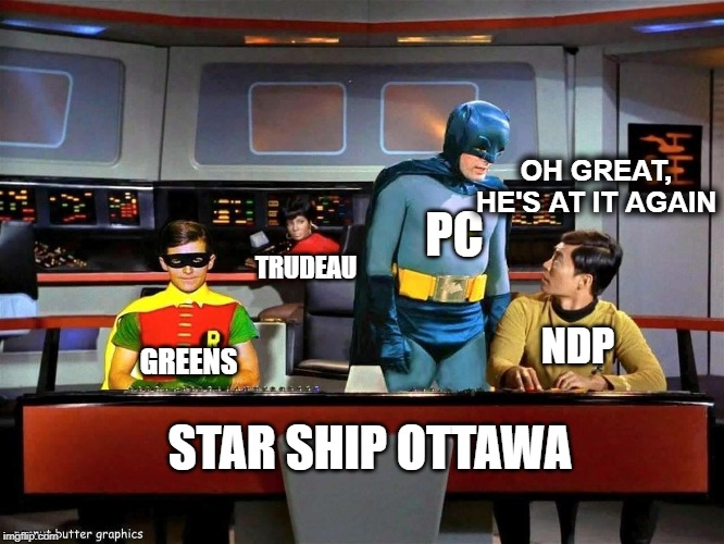 Canada Government Right Now | TRUDEAU GREENS PC NDP OH GREAT, HE'S AT IT AGAIN STAR SHIP OTTAWA | image tagged in batman star trek,canada,justin trudeau,funny | made w/ Imgflip meme maker