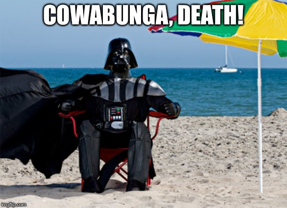 Darth Vader at the Beach | COWABUNGA, DEATH! | image tagged in darth vader at the beach | made w/ Imgflip meme maker