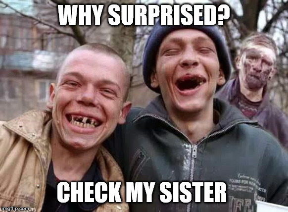 inbred | WHY SURPRISED? CHECK MY SISTER | image tagged in inbred | made w/ Imgflip meme maker