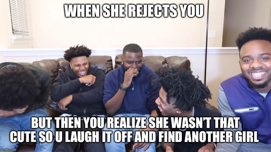 WHEN SHE REJECTS YOU BUT THEN YOU REALIZE SHE WASN'T THAT CUTE SO U LAUGH IT OFF AND FIND ANOTHER GIRL | image tagged in when you realize,when she | made w/ Imgflip meme maker