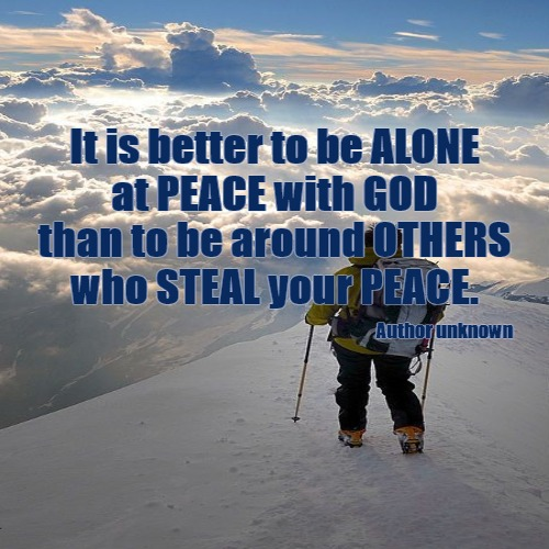 Alone vs. Others | It is better to be ALONE at PEACE with GOD than to be around OTHERS who STEAL your PEACE. | Author unknown | image tagged in demotivationals,christian,inspirational quote,peace,food for thought | made w/ Imgflip demotivational maker